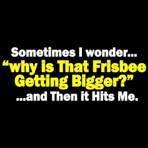 sometimes-i-wonder-why-is-that-frisbee-getting-bigger-then-it-hits-me