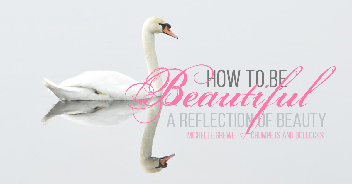 How to Be Beautiful A Reflection of Beauty by Michelle Grewe of Crumpets and Bollocks