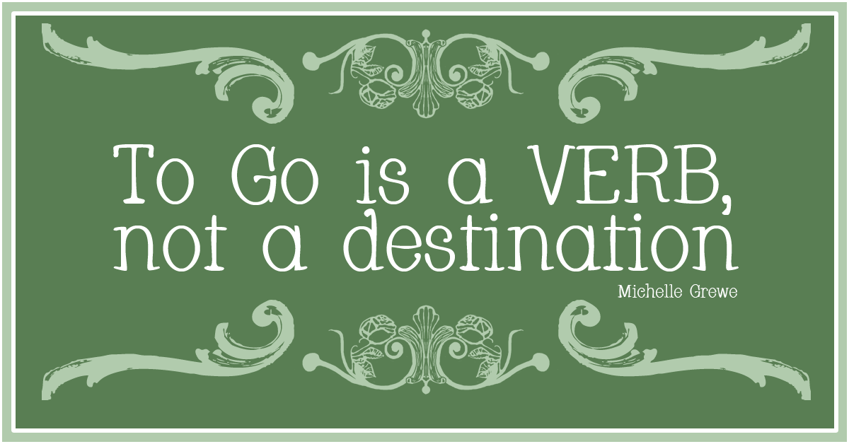 """To Go is a Verb, Not a Destination. Read more about how I plan on handling the """"What do you do now?"""" question at my high school reunion."""