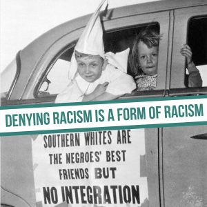 Racism Denying Racism is a form of racism